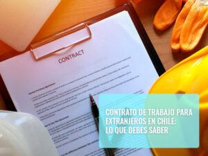 Contrato de trabajo para extranjeros en Chile Lo que debes saber
